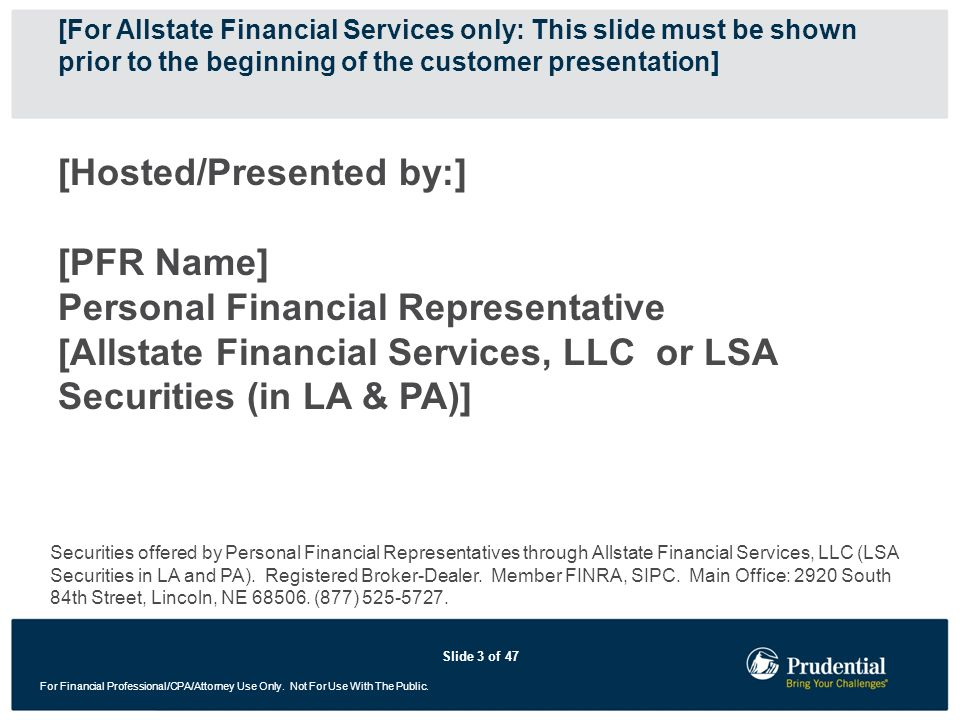 [For Allstate Financial Services only: This slide must be shown prior to the beginning of the customer presentation]